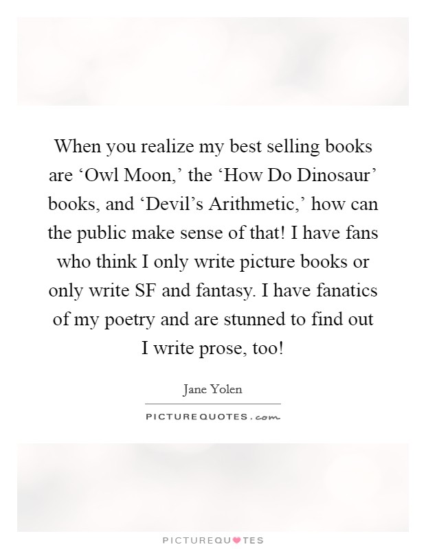 When you realize my best selling books are 'Owl Moon,' the 'How Do Dinosaur' books, and 'Devil's Arithmetic,' how can the public make sense of that! I have fans who think I only write picture books or only write SF and fantasy. I have fanatics of my poetry and are stunned to find out I write prose, too! Picture Quote #1