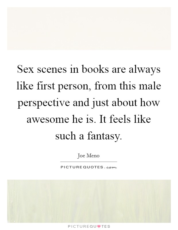 Sex scenes in books are always like first person, from this male perspective and just about how awesome he is. It feels like such a fantasy Picture Quote #1