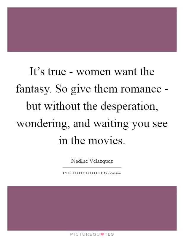 It's true - women want the fantasy. So give them romance - but without the desperation, wondering, and waiting you see in the movies Picture Quote #1