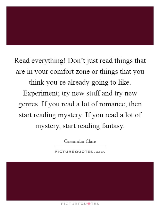 Read everything! Don't just read things that are in your comfort zone or things that you think you're already going to like. Experiment; try new stuff and try new genres. If you read a lot of romance, then start reading mystery. If you read a lot of mystery, start reading fantasy Picture Quote #1
