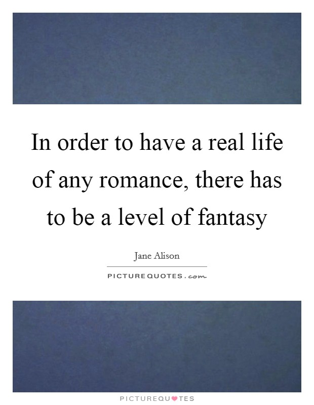 In order to have a real life of any romance, there has to be a level of fantasy Picture Quote #1