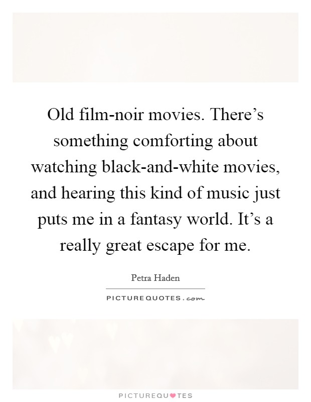 Old film-noir movies. There's something comforting about watching black-and-white movies, and hearing this kind of music just puts me in a fantasy world. It's a really great escape for me Picture Quote #1