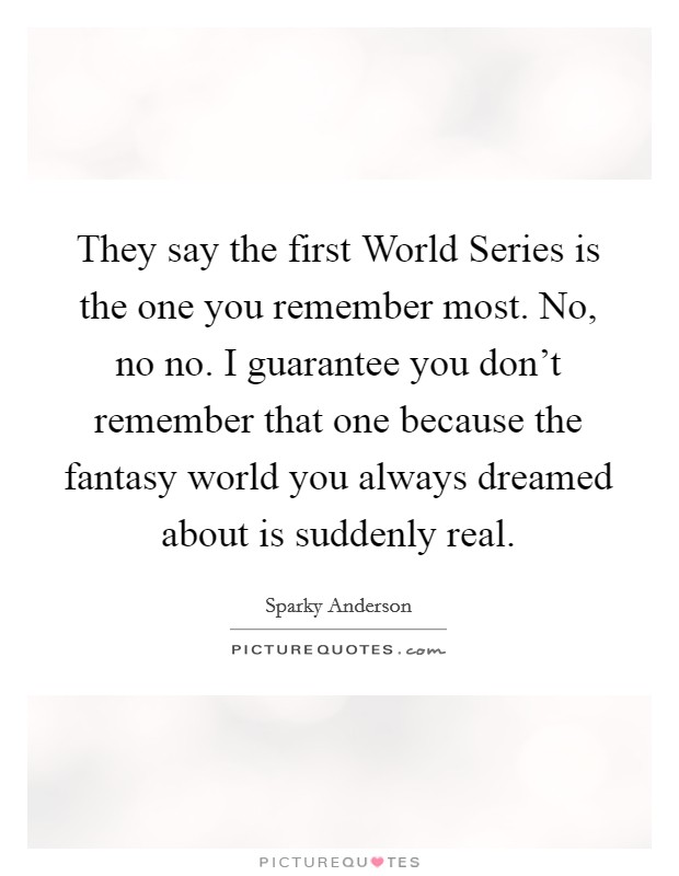 They say the first World Series is the one you remember most. No, no no. I guarantee you don't remember that one because the fantasy world you always dreamed about is suddenly real Picture Quote #1