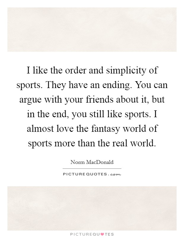 I like the order and simplicity of sports. They have an ending. You can argue with your friends about it, but in the end, you still like sports. I almost love the fantasy world of sports more than the real world Picture Quote #1