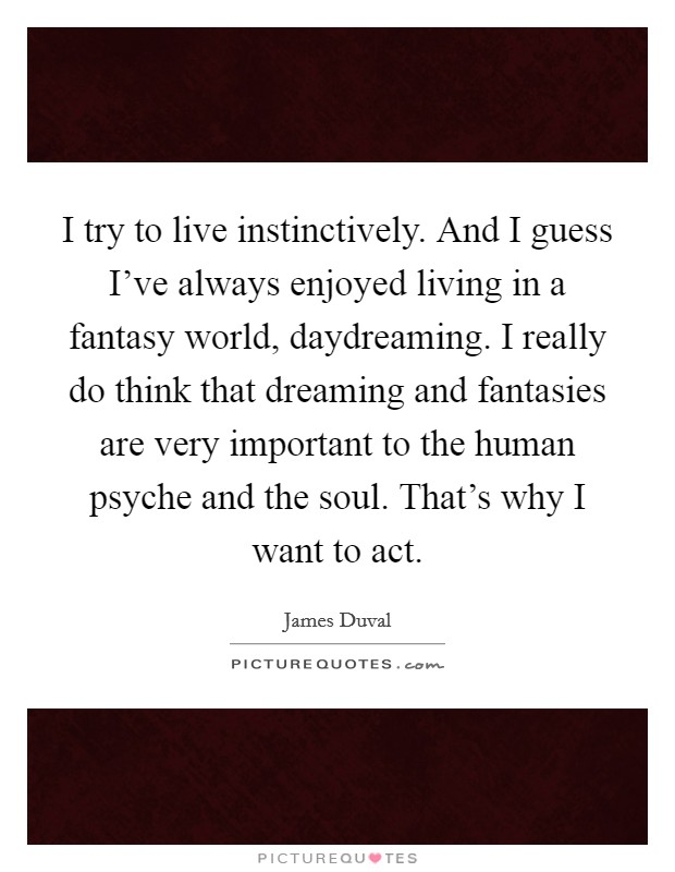 I try to live instinctively. And I guess I've always enjoyed living in a fantasy world, daydreaming. I really do think that dreaming and fantasies are very important to the human psyche and the soul. That's why I want to act Picture Quote #1