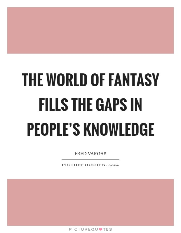 The world of fantasy fills the gaps in people's knowledge Picture Quote #1