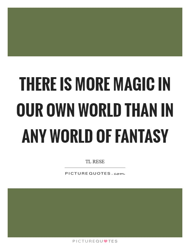 There is more magic in our own world than in any world of fantasy Picture Quote #1