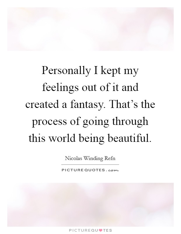 Personally I kept my feelings out of it and created a fantasy. That's the process of going through this world being beautiful Picture Quote #1