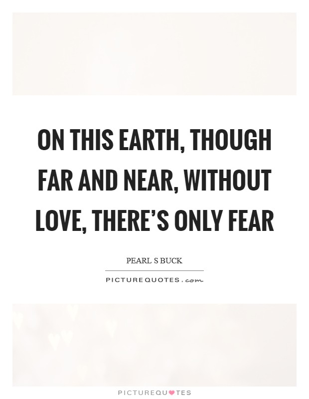 On this earth, though far and near, without love, there's only fear Picture Quote #1