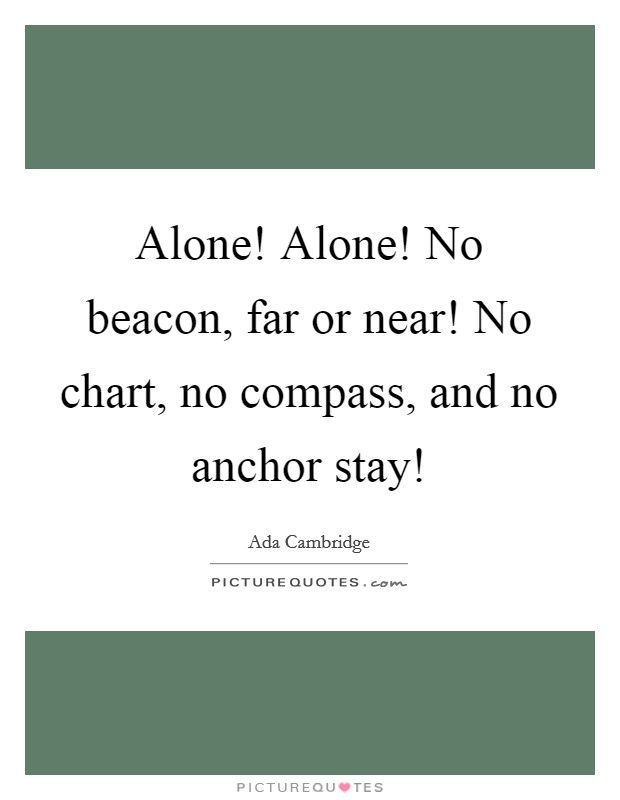 Alone! Alone! No beacon, far or near! No chart, no compass, and no anchor stay! Picture Quote #1