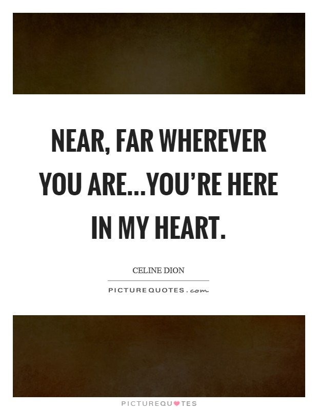 Near, far wherever you are...you're here in my heart Picture Quote #1