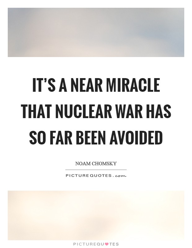 It's a near miracle that nuclear war has so far been avoided Picture Quote #1