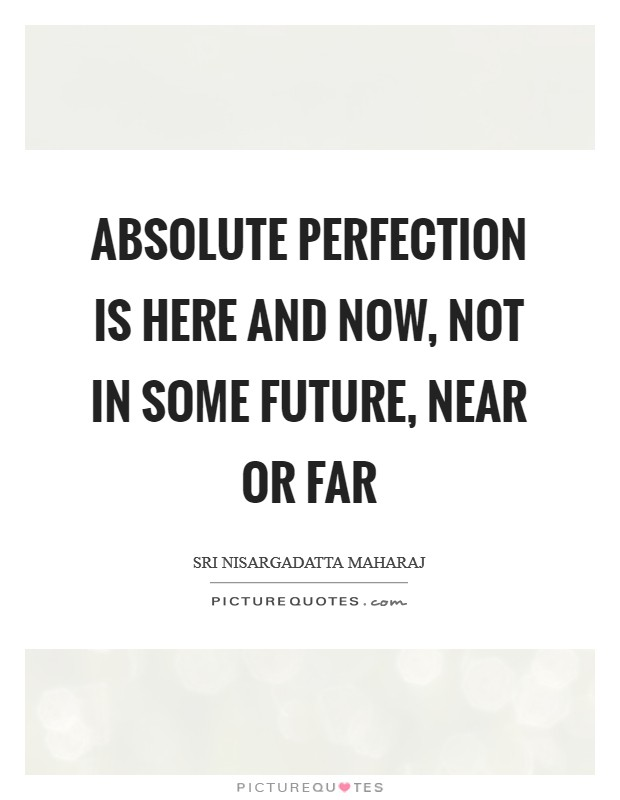 Absolute perfection is here and now, not in some future, near or far Picture Quote #1