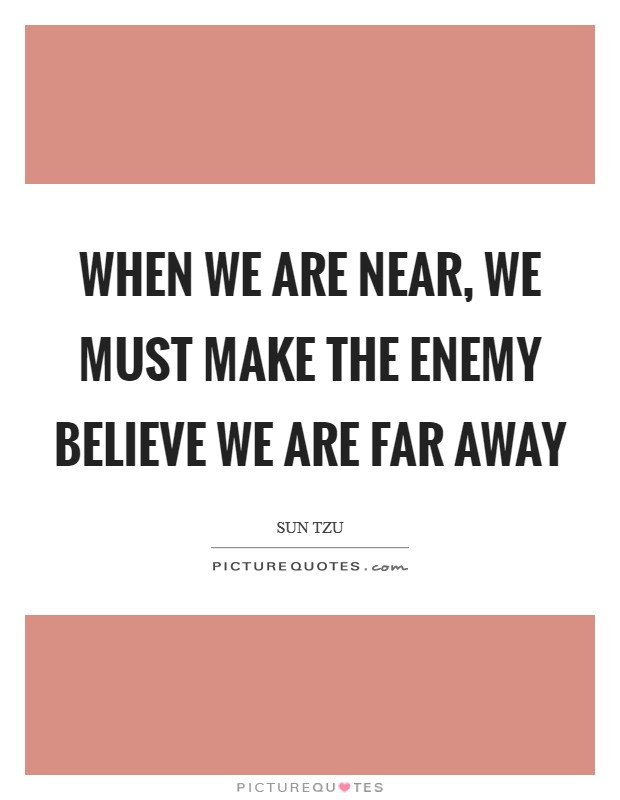 When we are near, we must make the enemy believe we are far away Picture Quote #1