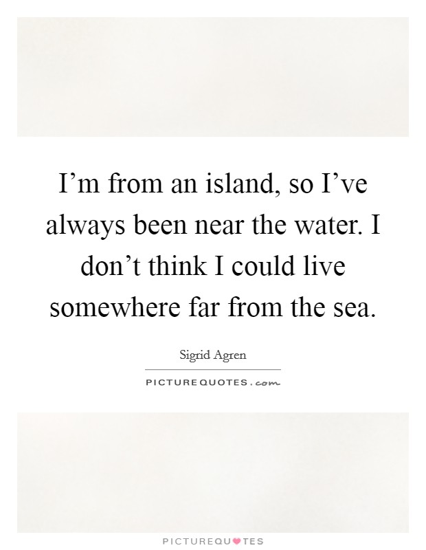 I'm from an island, so I've always been near the water. I don't think I could live somewhere far from the sea Picture Quote #1
