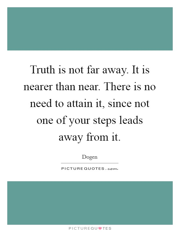 Truth is not far away. It is nearer than near. There is no need to attain it, since not one of your steps leads away from it Picture Quote #1
