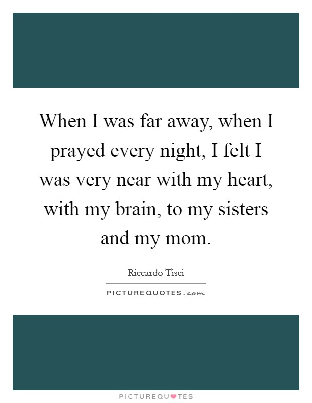 When I was far away, when I prayed every night, I felt I was very near with my heart, with my brain, to my sisters and my mom Picture Quote #1