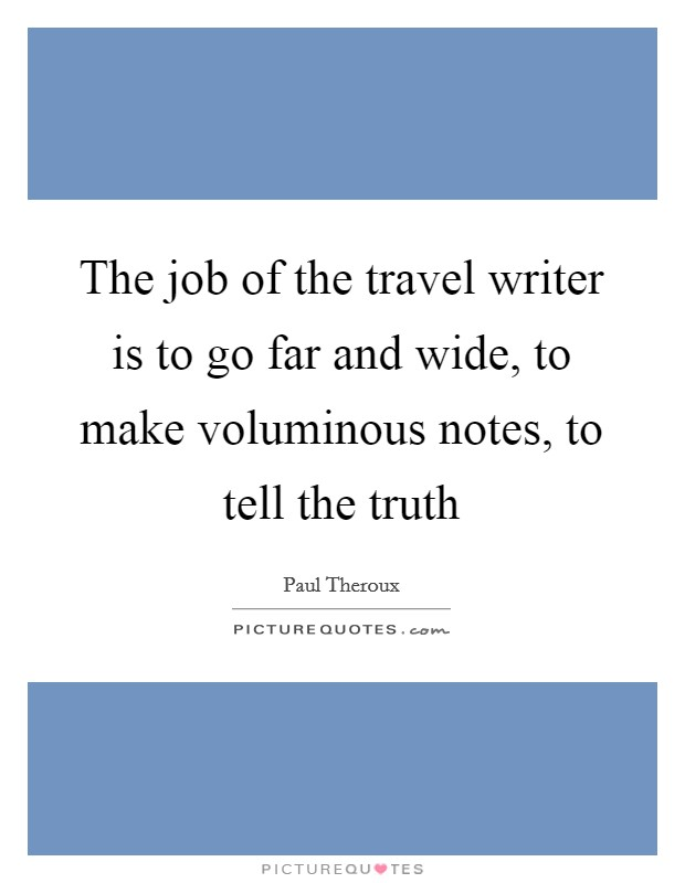 The job of the travel writer is to go far and wide, to make voluminous notes, to tell the truth Picture Quote #1