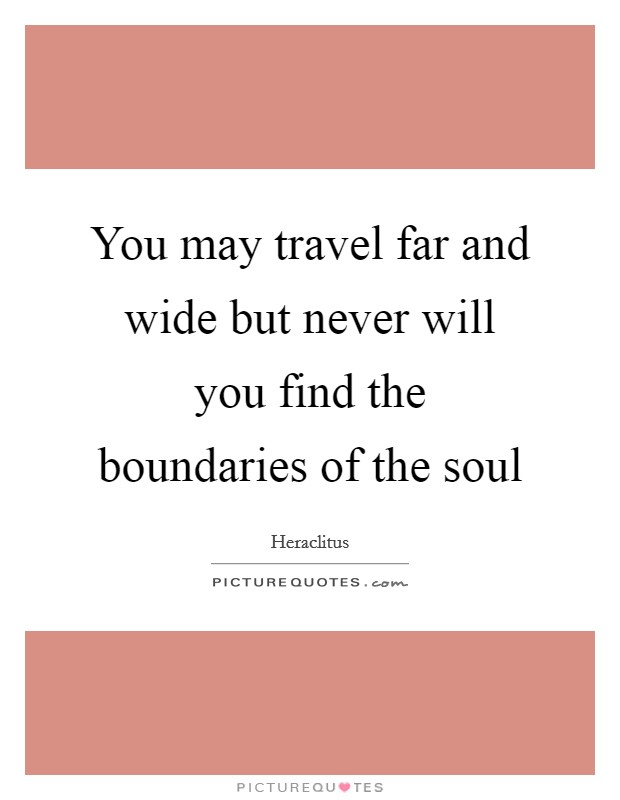You may travel far and wide but never will you find the boundaries of the soul Picture Quote #1