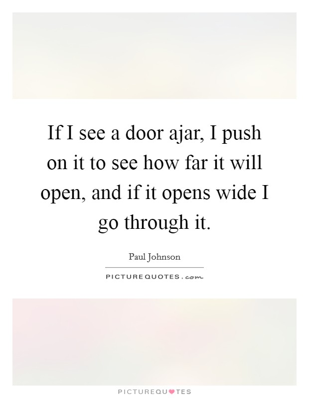 If I see a door ajar, I push on it to see how far it will open, and if it opens wide I go through it Picture Quote #1