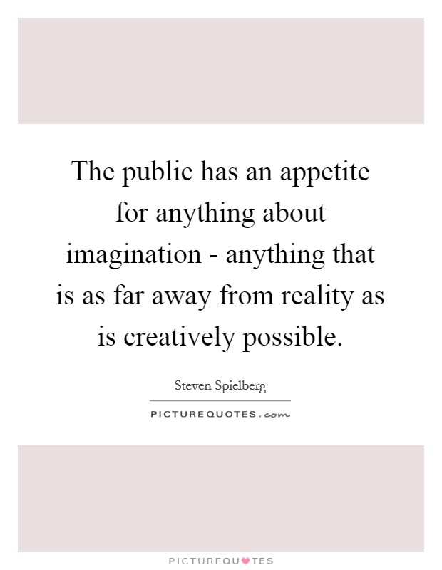 The public has an appetite for anything about imagination - anything that is as far away from reality as is creatively possible Picture Quote #1