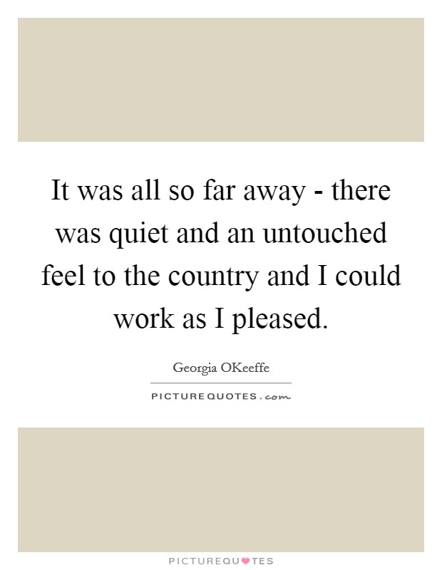It was all so far away - there was quiet and an untouched feel to the country and I could work as I pleased Picture Quote #1