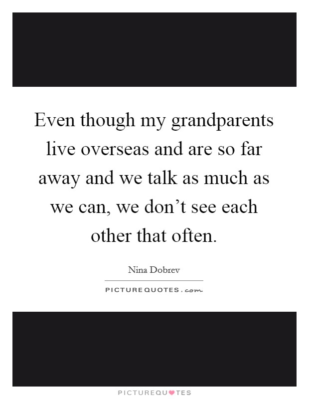 Even though my grandparents live overseas and are so far away and we talk as much as we can, we don't see each other that often Picture Quote #1