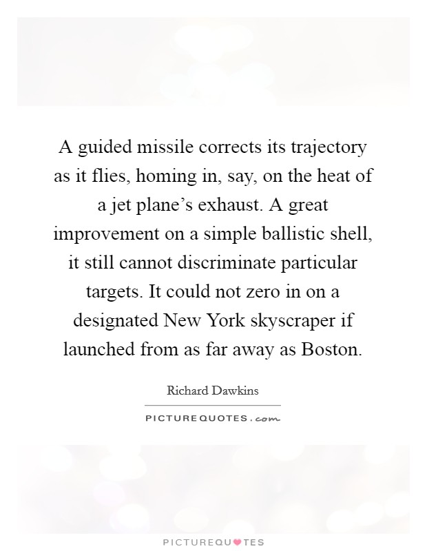 A guided missile corrects its trajectory as it flies, homing in, say, on the heat of a jet plane's exhaust. A great improvement on a simple ballistic shell, it still cannot discriminate particular targets. It could not zero in on a designated New York skyscraper if launched from as far away as Boston Picture Quote #1