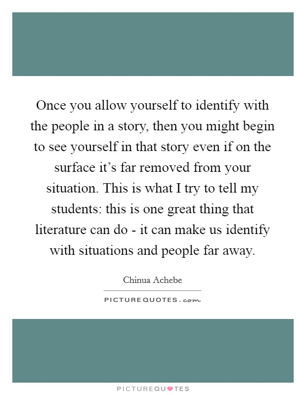 Once you allow yourself to identify with the people in a story, then you might begin to see yourself in that story even if on the surface it's far removed from your situation. This is what I try to tell my students: this is one great thing that literature can do - it can make us identify with situations and people far away Picture Quote #1