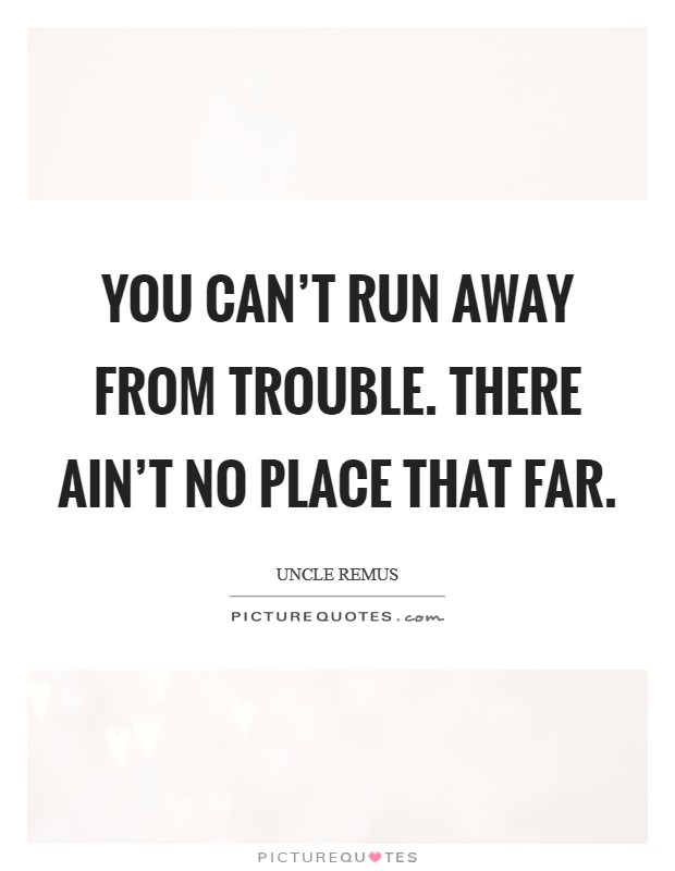 You can't run away from trouble. There ain't no place that far Picture Quote #1