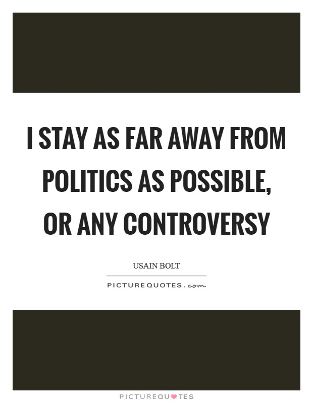 I stay as far away from politics as possible, or any controversy Picture Quote #1