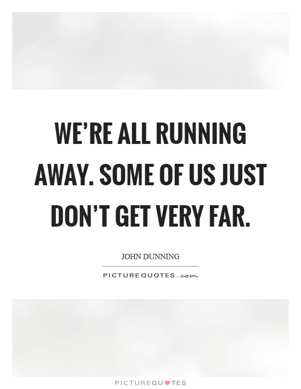 We're all running away. Some of us just don't get very far Picture Quote #1
