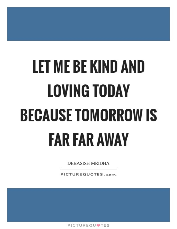 Let me be kind and loving today because tomorrow is far far away Picture Quote #1