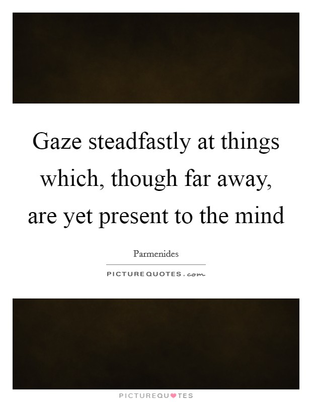 Gaze steadfastly at things which, though far away, are yet present to the mind Picture Quote #1