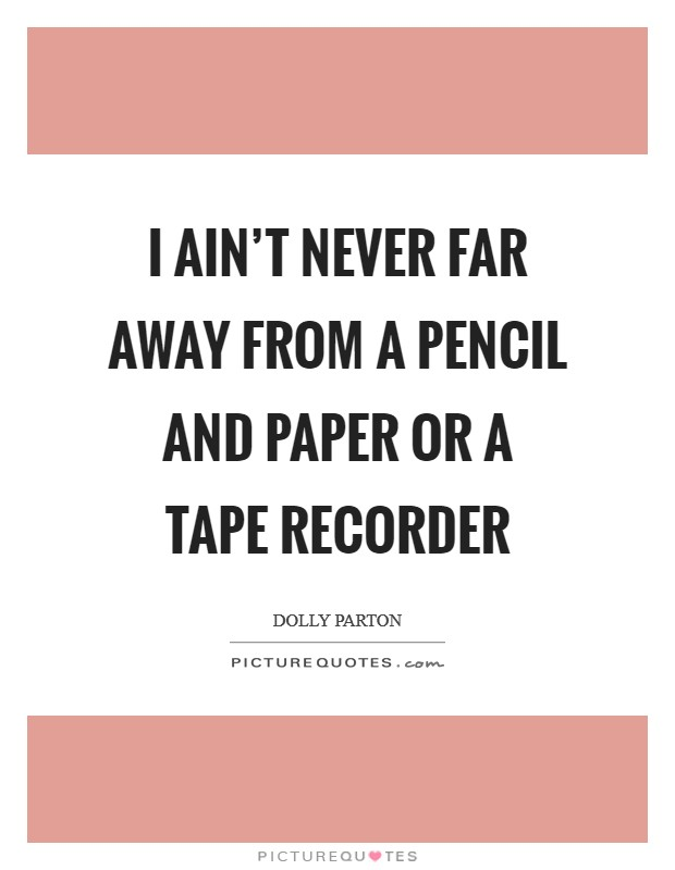 I ain't never far away from a pencil and paper or a tape recorder Picture Quote #1