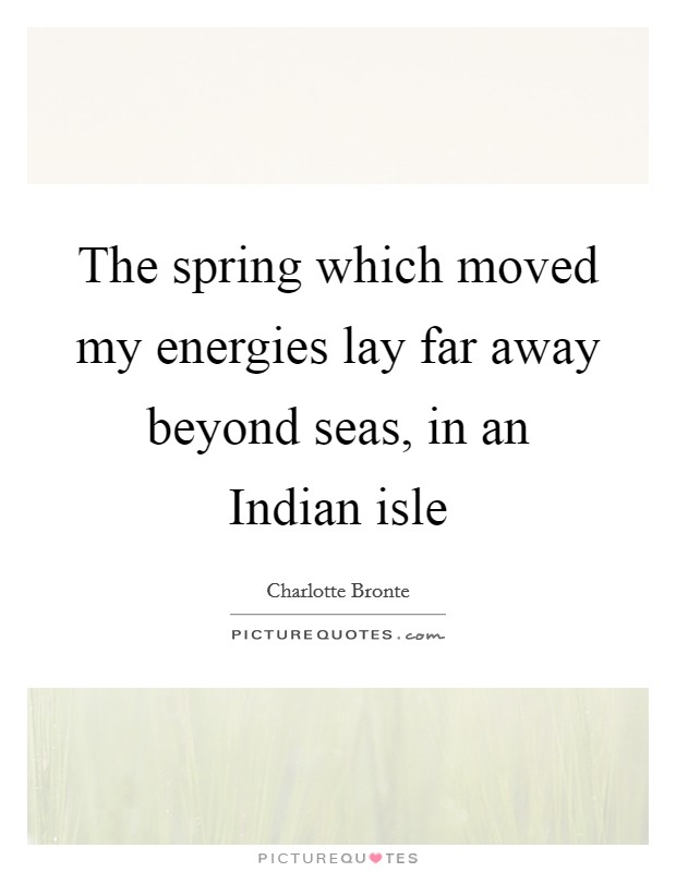 The spring which moved my energies lay far away beyond seas, in an Indian isle Picture Quote #1