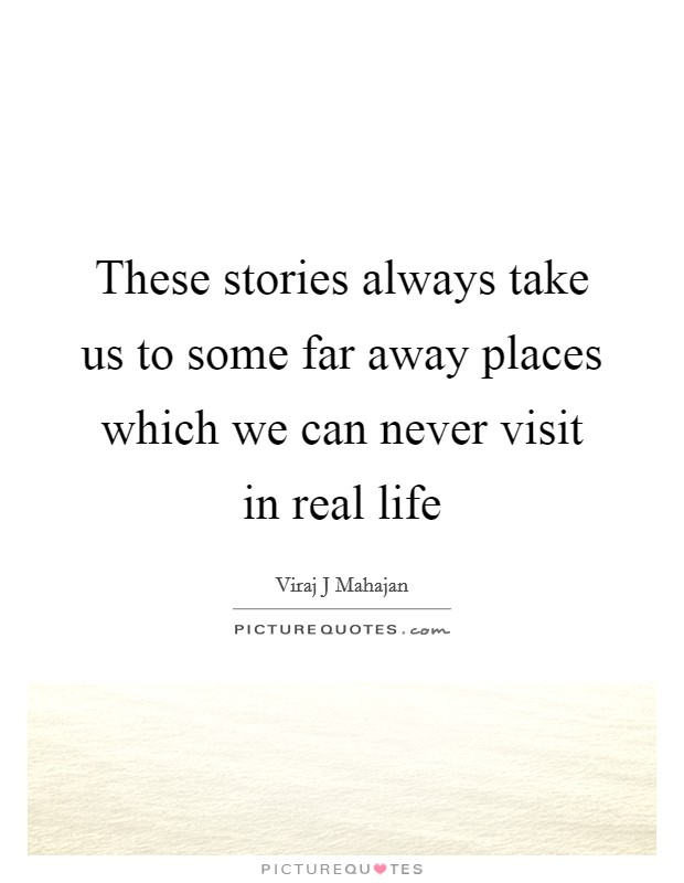 These stories always take us to some far away places which we can never visit in real life Picture Quote #1