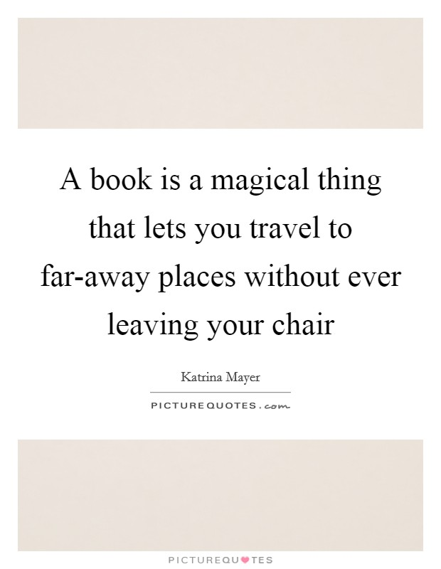 A book is a magical thing that lets you travel to far-away places without ever leaving your chair Picture Quote #1