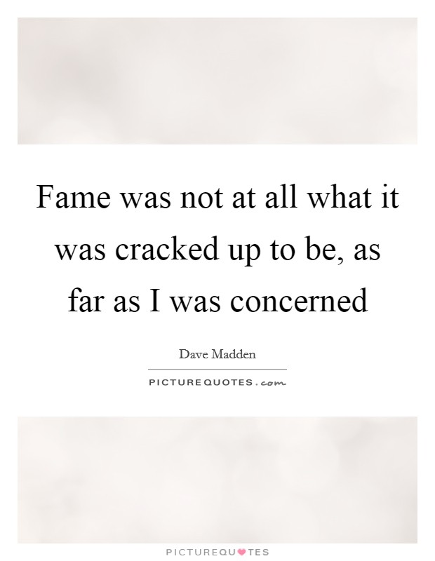 Fame was not at all what it was cracked up to be, as far as I was concerned Picture Quote #1