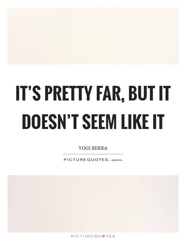 It's pretty far, but it doesn't seem like it Picture Quote #1