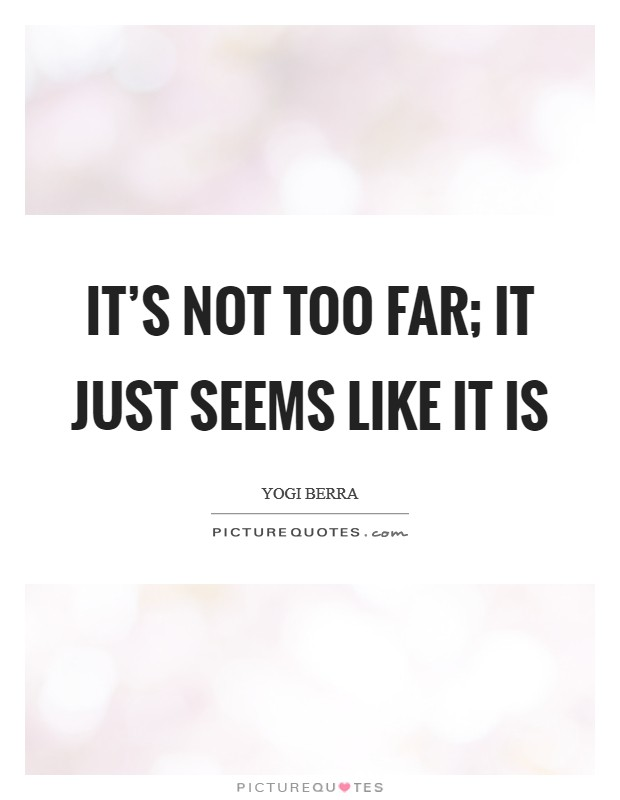 It's not too far; it just seems like it is Picture Quote #1