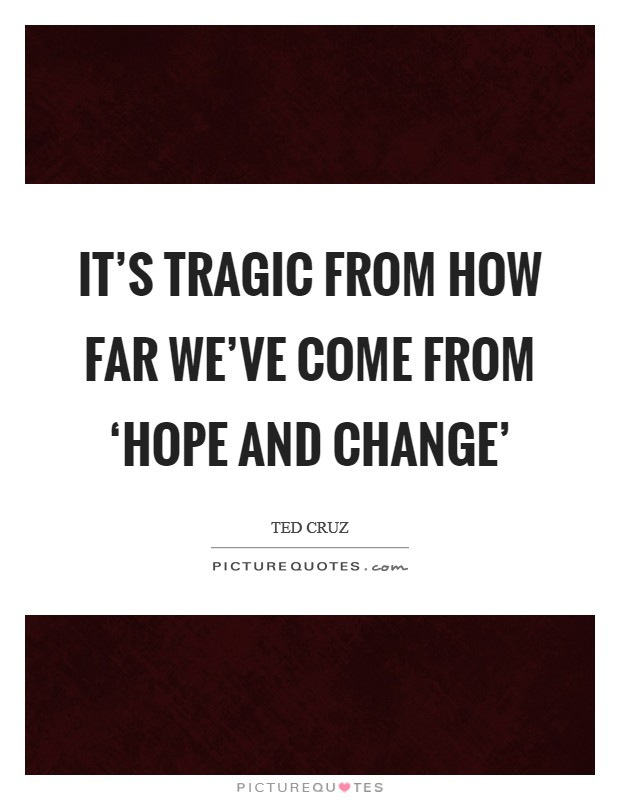 It's tragic from how far we've come from 'Hope and Change' Picture Quote #1
