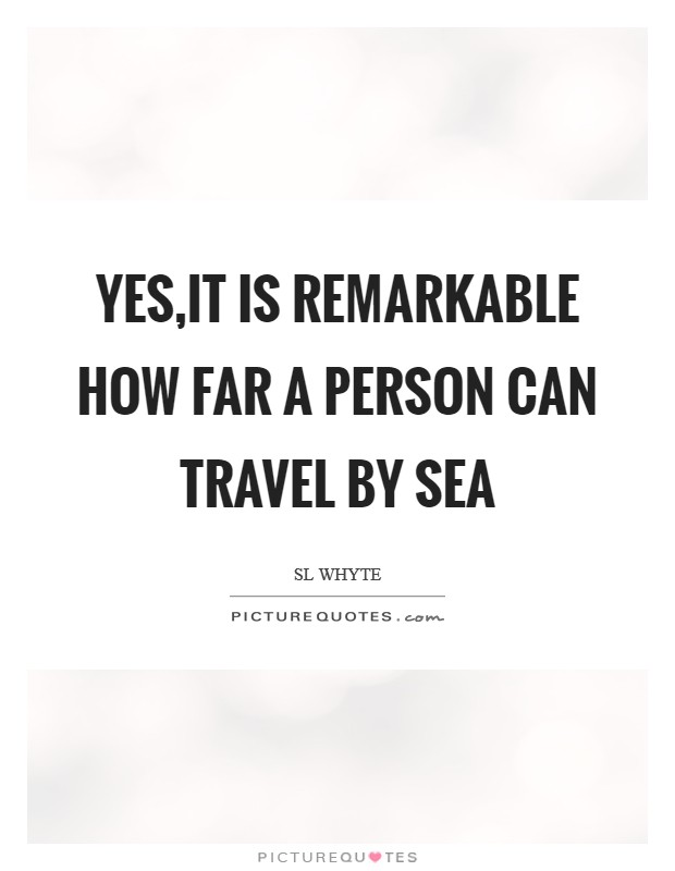 Yes,it is remarkable how far a person can travel by sea Picture Quote #1