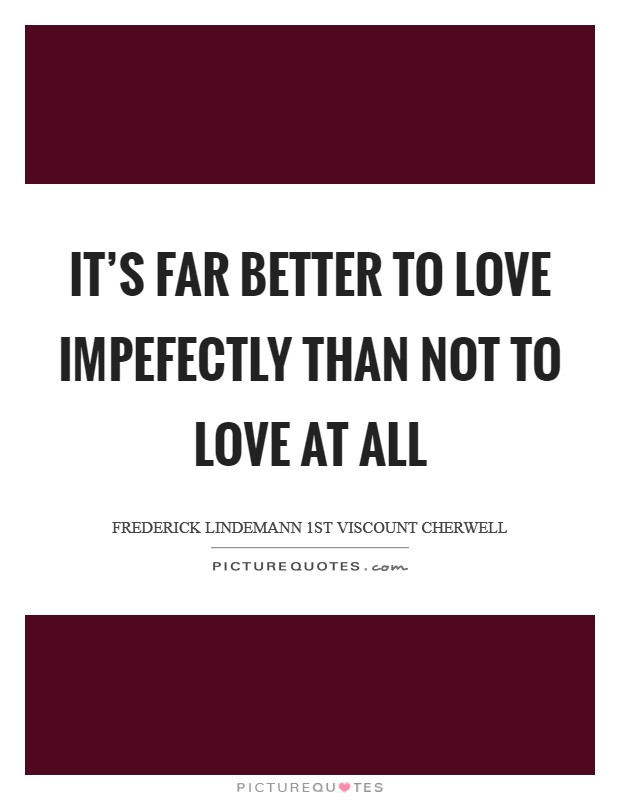 It's far better to love impefectly than not to love at all Picture Quote #1
