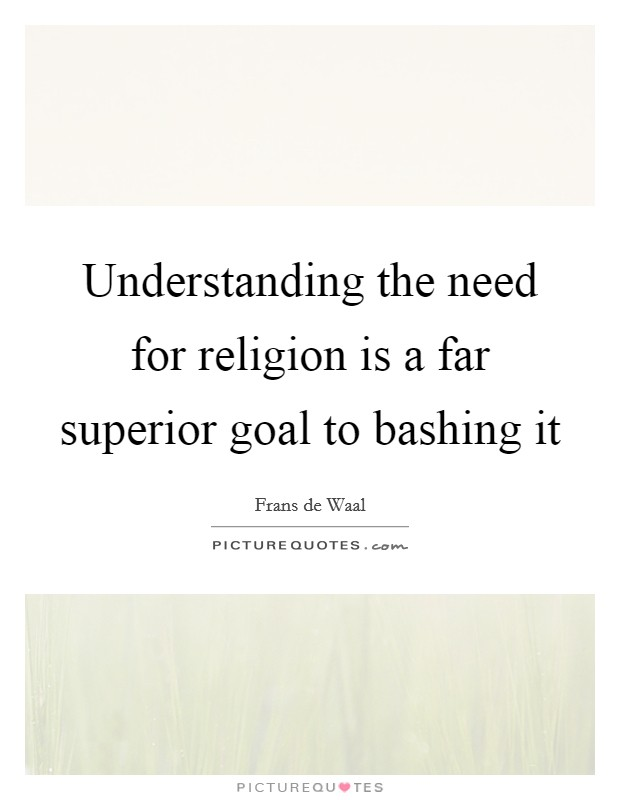 Understanding the need for religion is a far superior goal to bashing it Picture Quote #1