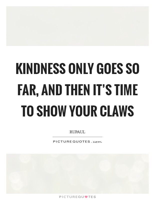 Kindness only goes so far, and then it's time to show your claws Picture Quote #1