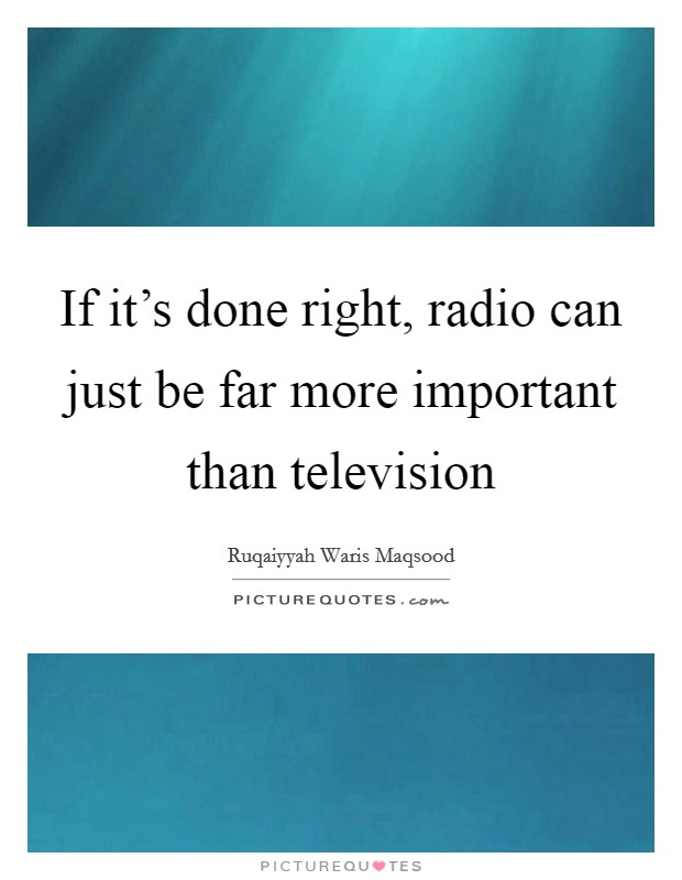 If it's done right, radio can just be far more important than television Picture Quote #1