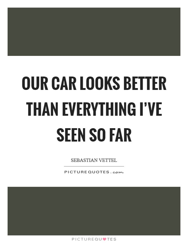 Our car looks better than everything I've seen so far Picture Quote #1