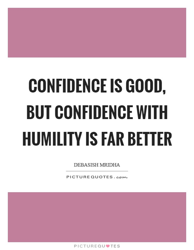 Confidence is good, but confidence with humility is far better Picture Quote #1