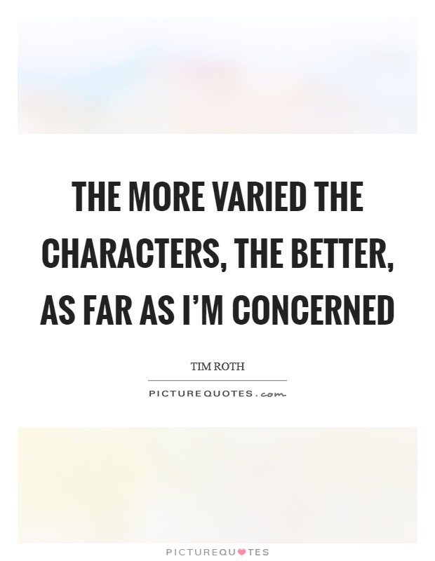 The more varied the characters, the better, as far as I'm concerned Picture Quote #1
